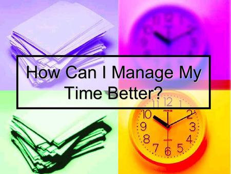 How Can I Manage My Time Better?. How Do You Spend Your Day??? school work, job, sports, clubs, hanging out with friends, watching tv, eating, sleeping,