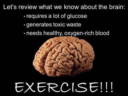 Let's review what we know about the brain: requires a lot of glucose EXERCISE!!! generates toxic waste needs healthy, oxygen-rich blood.