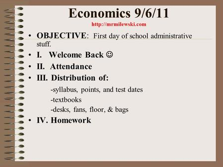Economics 9/6/11  OBJECTIVE: First day of school administrative stuff. I. Welcome Back II. Attendance III. Distribution of: -syllabus,