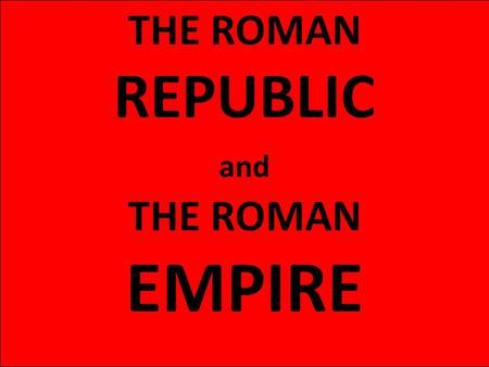 THE ROMAN REPUBLIC and THE ROMAN EMPIRE.