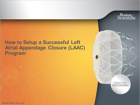 INTRODUCING WATCHMAN How to Setup a Successful Left Atrial Appendage Closure (LAAC) Program SH-303719-AB June 2015.