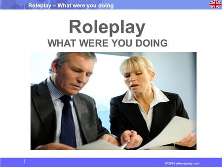 © 2014 wheresjenny.com Roleplay – What were you doing Roleplay WHAT WERE YOU DOING.