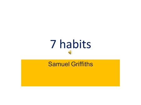 7 habits Samuel Griffiths Habit 1 Be proactive I am a responsible person. I take initiative. And choose my actions, attitudes and moods. I do not blame.