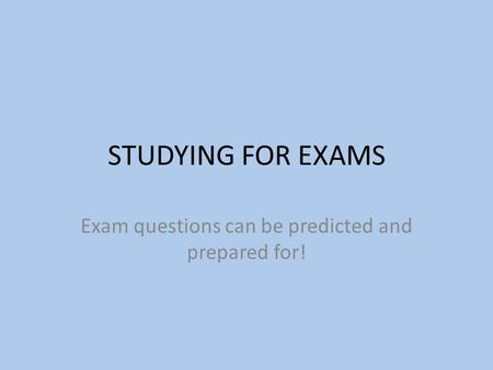 STUDYING FOR EXAMS Exam questions can be predicted and prepared for!