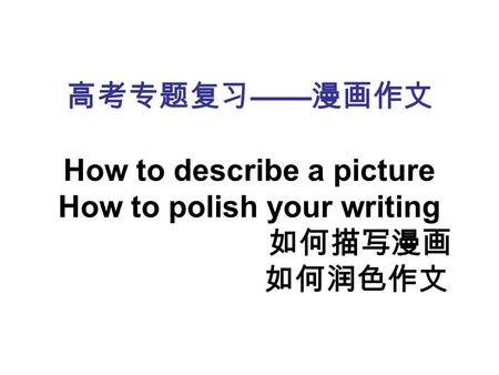 高考专题复习 —— 漫画作文 How to describe a picture How to polish your writing 如何描写漫画 如何润色作文.