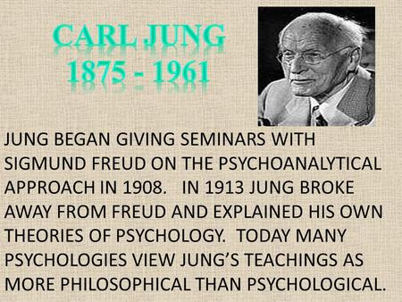 JUNG BEGAN GIVING SEMINARS WITH SIGMUND FREUD ON THE PSYCHOANALYTICAL APPROACH IN 1908. IN 1913 JUNG BROKE AWAY FROM FREUD AND EXPLAINED HIS OWN THEORIES.