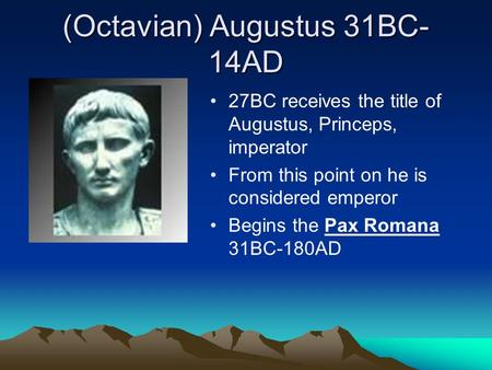 (Octavian) Augustus 31BC- 14AD 27BC receives the title of Augustus, Princeps, imperator From this point on he is considered emperor Begins the Pax Romana.