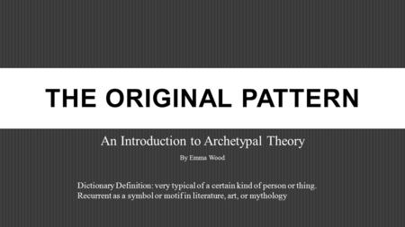 THE ORIGINAL PATTERN An Introduction to Archetypal Theory By Emma Wood Dictionary Definition: very typical of a certain kind of person or thing. Recurrent.