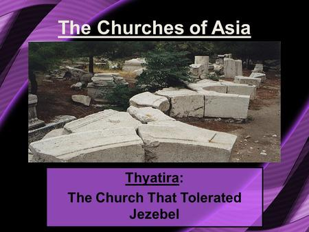 The Churches of Asia Thyatira: The Church That Tolerated Jezebel.