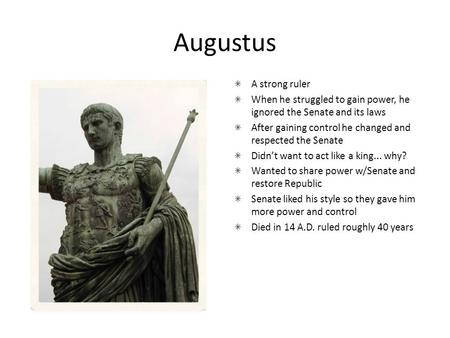 Augustus A strong ruler When he struggled to gain power, he ignored the Senate and its laws After gaining control he changed and respected the Senate Didn't.