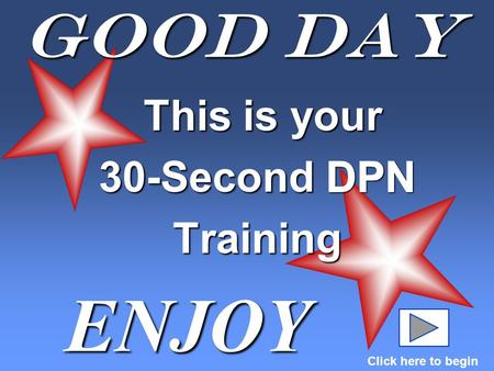 Good Day This is your This is your 30-Second DPN Training ENJOY Click here to begin DPN.