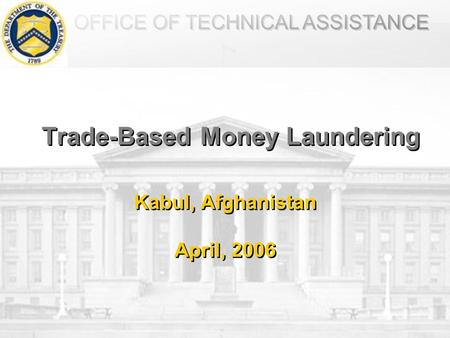 OFFICE OF TECHNICAL ASSISTANCE Trade-Based Money Laundering Kabul, Afghanistan April, 2006 Kabul, Afghanistan April, 2006.