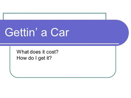 Gettin' a Car What does it cost? How do I get it?.