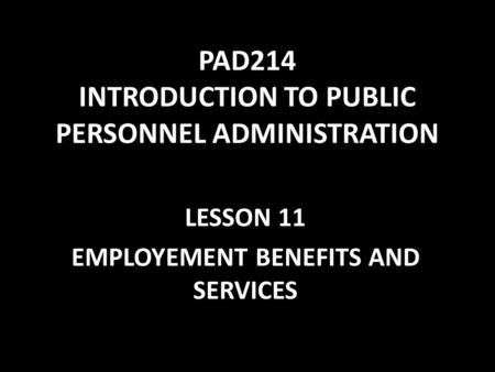 PAD214 INTRODUCTION TO PUBLIC PERSONNEL ADMINISTRATION LESSON 11 EMPLOYEMENT BENEFITS AND SERVICES.