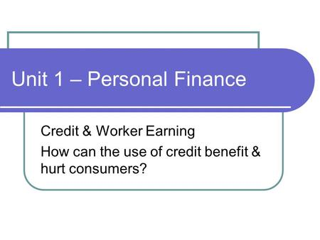 Unit 1 – Personal Finance Credit & Worker Earning How can the use of credit benefit & hurt consumers?