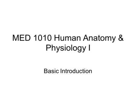 MED 1010 Human <strong>Anatomy</strong> & <strong>Physiology</strong> I Basic Introduction.