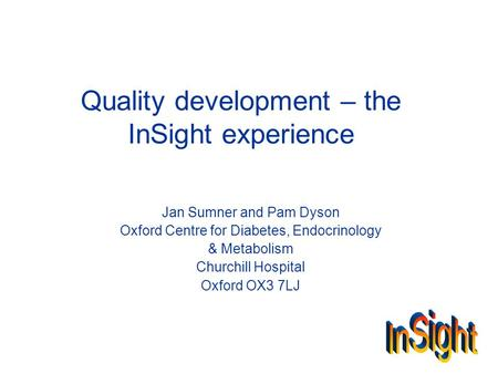 Quality development – the InSight experience Jan Sumner and Pam Dyson Oxford Centre for Diabetes, Endocrinology & Metabolism Churchill Hospital Oxford.