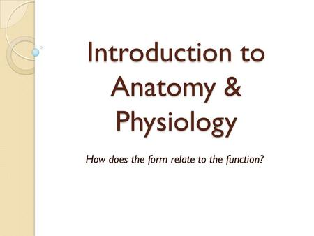 Introduction to <strong>Anatomy</strong> & <strong>Physiology</strong> How does the form relate to the function?