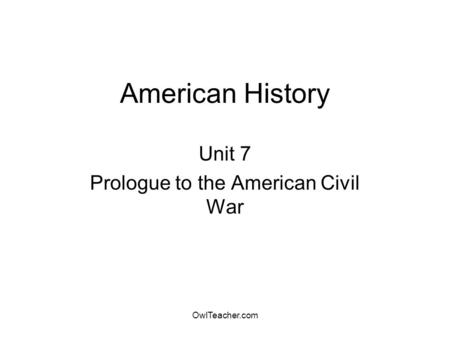 OwlTeacher.com American History Unit 7 Prologue to the American Civil War.