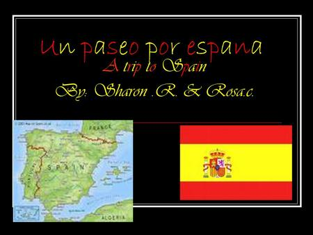 Un paseo por espana A trip to Spain By: Sharon.R. & Rosa.c.