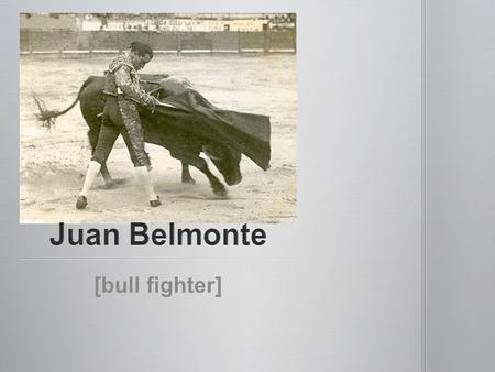 [bull fighter]. Juan Belmonte was the most famous bullfighter of the time and a close personal friend of Ernest Hemingway. Juan Belmonte was the most.