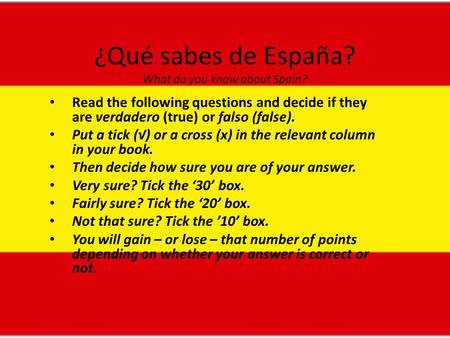 ¿Qué sabes de España? What do you know about Spain? Read the following questions and decide if they are verdadero (true) or falso (false). Put a tick (√)