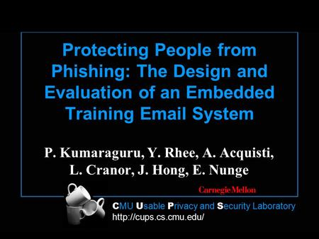 C MU U sable P rivacy and S ecurity Laboratory  Protecting People from Phishing: The Design and Evaluation of an Embedded Training.