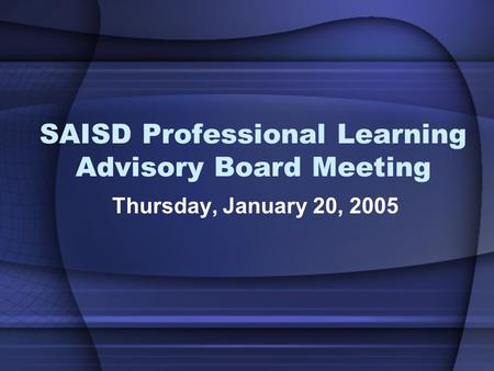 SAISD Professional Learning Advisory Board Meeting Thursday, January 20, 2005.