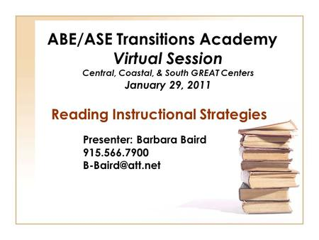 ABE/ASE Transitions Academy Virtual Session Central, Coastal, & South GREAT Centers January 29, 2011 Reading Instructional Strategies Presenter: Barbara.