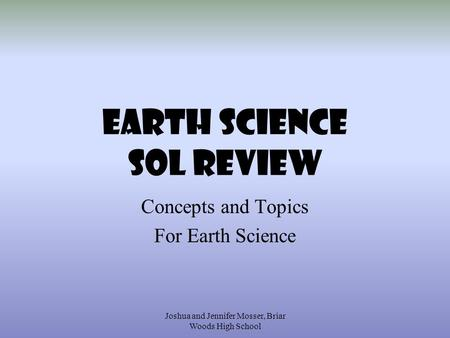 Joshua <strong>and</strong> Jennifer Mosser, Briar Woods High School EARTH SCIENCE SOL REVIEW Concepts <strong>and</strong> Topics For Earth Science.