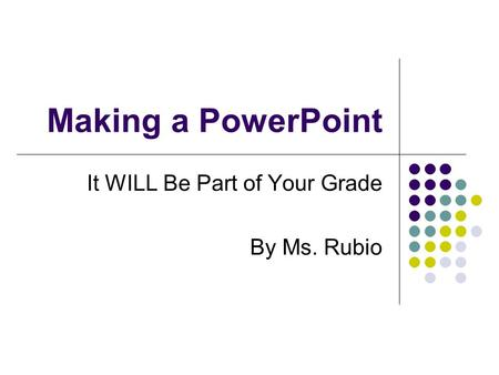 Making a PowerPoint It WILL Be Part of Your Grade By Ms. Rubio.