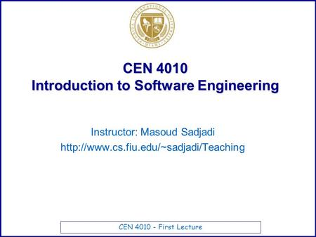 CEN 4010 - First Lecture CEN 4010 Introduction to Software Engineering Instructor: Masoud Sadjadi