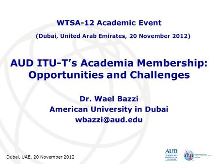 Dubai, UAE, 20 November 2012 AUD ITU-T's Academia Membership: Opportunities and Challenges Dr. Wael Bazzi American University in Dubai WTSA-12.