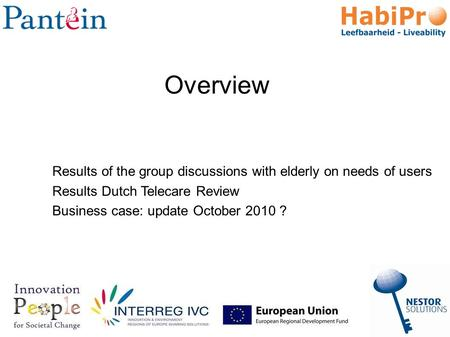 Results of the group discussions with elderly on needs of users Results Dutch Telecare Review Business case: update October 2010 ? Overview.