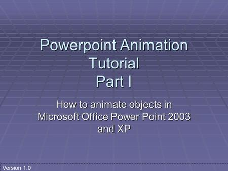 Powerpoint Animation Tutorial Part I How to animate objects in Microsoft Office Power Point 2003 and XP Version 1.0.