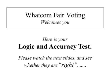 "Whatcom Fair Voting Welcomes you Please watch the next slides, and see whether they are ""right""....... Here is your Logic and Accuracy Test."