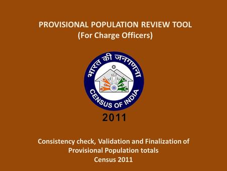 PROVISIONAL POPULATION REVIEW TOOL (For Charge Officers) Consistency check, Validation and Finalization of Provisional Population totals Census 2011.