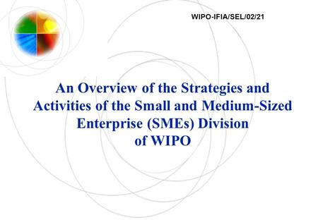 An Overview of the Strategies and Activities of the Small and Medium-Sized Enterprise (SMEs) Division of WIPO WIPO-IFIA/SEL/02/21.