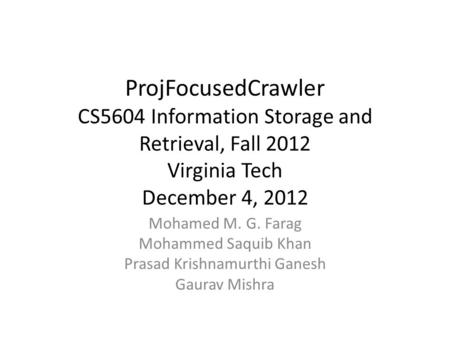 ProjFocusedCrawler CS5604 Information Storage and Retrieval, Fall 2012 Virginia Tech December 4, 2012 Mohamed M. G. Farag Mohammed Saquib Khan Prasad Krishnamurthi.
