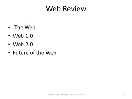 Web Review The Web Web 1.0 Web 2.0 Future of the Web Internet Programming - Chapter 01:XHTML1.