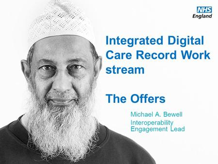 Www.england.nhs.uk Integrated Digital Care Record Work stream The Offers Michael A. Bewell Interoperability Engagement Lead.
