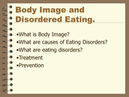 Body Image and Disordered Eating. What is Body Image? What are causes of Eating Disorders? What are eating disorders? Treatment Prevention.