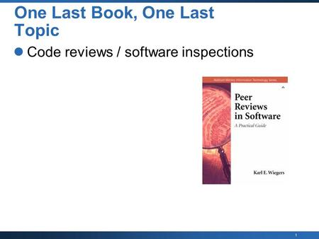 1 One Last Book, One Last Topic Code reviews / software inspections.