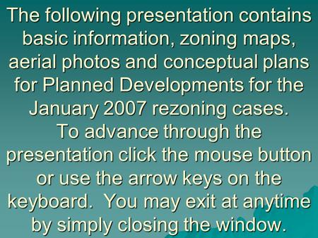 The following presentation contains basic information, zoning maps, aerial photos and conceptual plans for Planned Developments for the January 2007 rezoning.
