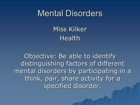 Mental Disorders Miss Kilker Health Objective: Be able to identify distinguishing factors of different mental disorders by participating in a think, pair,
