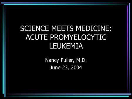 SCIENCE MEETS MEDICINE: ACUTE PROMYELOCYTIC LEUKEMIA Nancy Fuller, M.D. June 23, 2004.
