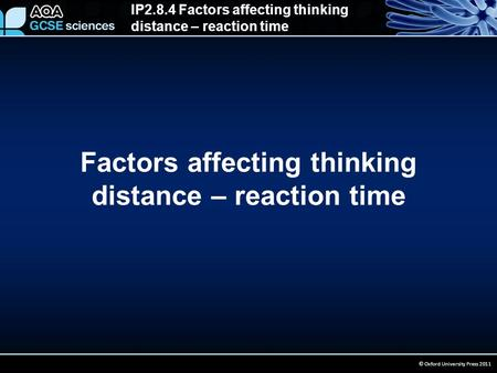 IP2.8.4 Factors affecting thinking distance – reaction time © Oxford University Press 2011 Factors affecting thinking distance – reaction time.
