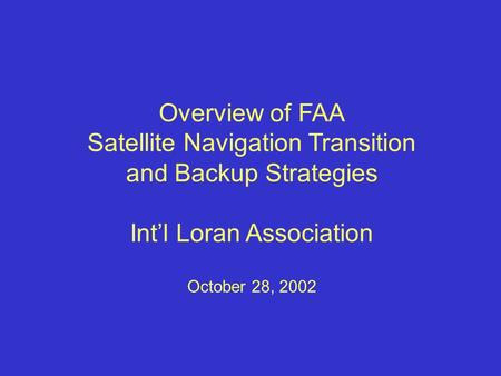 Overview of FAA Satellite Navigation Transition and Backup Strategies Int'l Loran Association October 28, 2002.