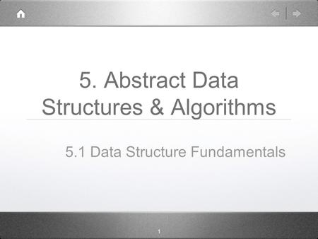 1 5. Abstract Data Structures & Algorithms 5.1 Data Structure Fundamentals.