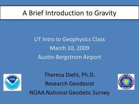 A Brief Introduction to Gravity UT Intro to Geophysics Class March 10, 2009 Austin-Bergstrom Airport Theresa Diehl, Ph.D. Research Geodesist NOAA National.